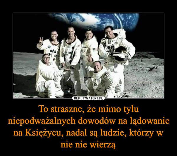 To straszne, że mimo tylu niepodważalnych dowodów na lądowanie na Księżycu, nadal są ludzie, którzy w nie nie wierzą –
