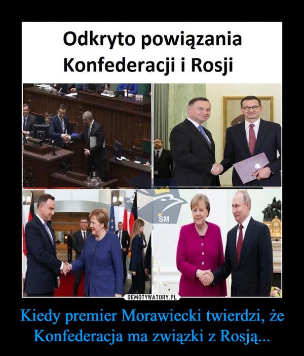Kiedy premier Morawiecki twierdzi, że Konfederacja ma związki z Rosją... –
