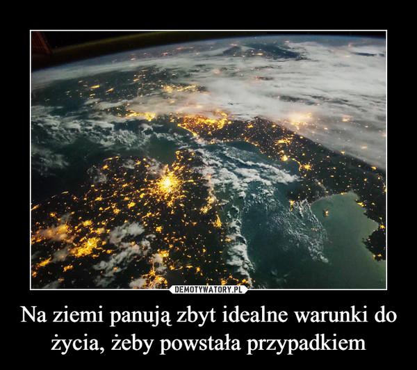Na ziemi panują zbyt idealne warunki do życia, żeby powstała przypadkiem –