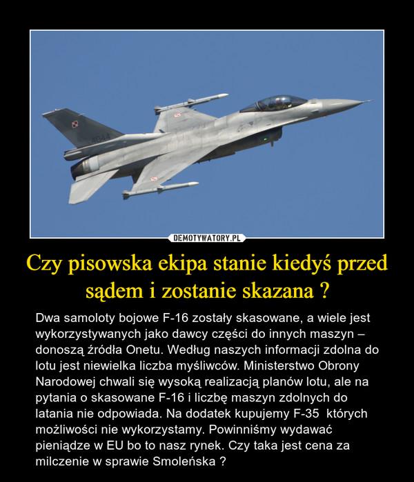 Czy pisowska ekipa stanie kiedyś przed sądem i zostanie skazana ? – Dwa samoloty bojowe F-16 zostały skasowane, a wiele jest wykorzystywanych jako dawcy części do innych maszyn – donoszą źródła Onetu. Według naszych informacji zdolna do lotu jest niewielka liczba myśliwców. Ministerstwo Obrony Narodowej chwali się wysoką realizacją planów lotu, ale na pytania o skasowane F-16 i liczbę maszyn zdolnych do latania nie odpowiada. Na dodatek kupujemy F-35  których możliwości nie wykorzystamy. Powinniśmy wydawać pieniądze w EU bo to nasz rynek. Czy taka jest cena za milczenie w sprawie Smoleńska ?