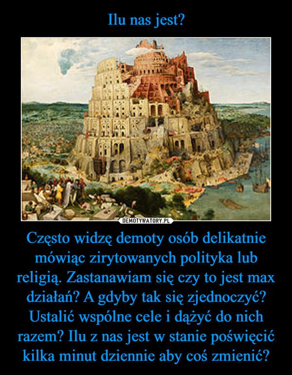Często widzę demoty osób delikatnie mówiąc zirytowanych polityka lub religią. Zastanawiam się czy to jest max działań? A gdyby tak się zjednoczyć? Ustalić wspólne cele i dążyć do nich razem? Ilu z nas jest w stanie poświęcić kilka minut dziennie aby coś zmienić? –