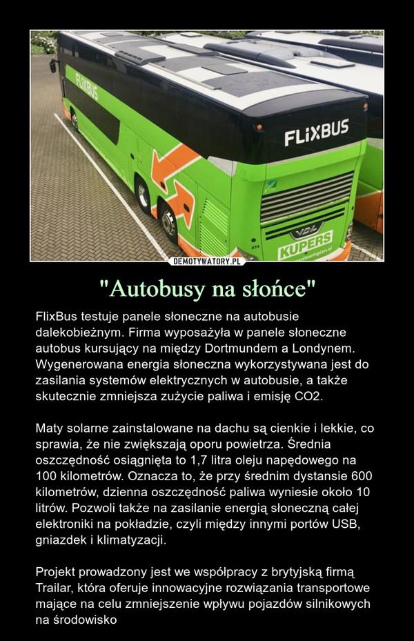 """""""Autobusy na słońce"""" – FlixBus testuje panele słoneczne na autobusie dalekobieżnym. Firma wyposażyła w panele słoneczne autobus kursujący na między Dortmundem a Londynem. Wygenerowana energia słoneczna wykorzystywana jest do zasilania systemów elektrycznych w autobusie, a także skutecznie zmniejsza zużycie paliwa i emisję CO2.Maty solarne zainstalowane na dachu są cienkie i lekkie, co sprawia, że nie zwiększają oporu powietrza. Średnia oszczędność osiągnięta to 1,7 litra oleju napędowego na 100 kilometrów. Oznacza to, że przy średnim dystansie 600 kilometrów, dzienna oszczędność paliwa wyniesie około 10 litrów. Pozwoli także na zasilanie energią słoneczną całej elektroniki na pokładzie, czyli między innymi portów USB, gniazdek i klimatyzacji.Projekt prowadzony jest we współpracy z brytyjską firmą Trailar, która oferuje innowacyjne rozwiązania transportowe mające na celu zmniejszenie wpływu pojazdów silnikowych na środowisko"""