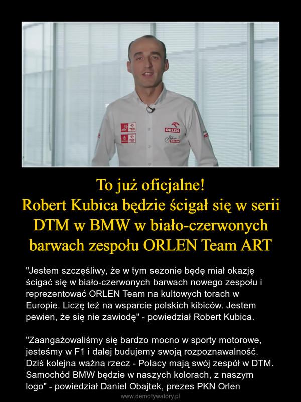 """To już oficjalne!Robert Kubica będzie ścigał się w serii DTM w BMW w biało-czerwonych barwach zespołu ORLEN Team ART – """"Jestem szczęśliwy, że w tym sezonie będę miał okazję ścigać się w biało-czerwonych barwach nowego zespołu i reprezentować ORLEN Team na kultowych torach w Europie. Liczę też na wsparcie polskich kibiców. Jestem pewien, że się nie zawiodę"""" - powiedział Robert Kubica.""""Zaangażowaliśmy się bardzo mocno w sporty motorowe, jesteśmy w F1 i dalej budujemy swoją rozpoznawalność. Dziś kolejna ważna rzecz - Polacy mają swój zespół w DTM. Samochód BMW będzie w naszych kolorach, z naszym logo"""" - powiedział Daniel Obajtek, prezes PKN Orlen"""