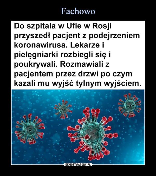 –  Do szpitala w Ufie w Rosjiprzyszedł pacjent z podejrzeniemkoronawirusa. Lekarze ipielęgniarki rozbiegli się ipoukrywali. Rozmawiali zpacjentem przez drzwi po czymkazali mu wyjść tylnym wyjściem.