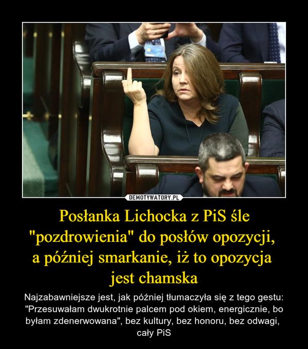 """Posłanka Lichocka z PiS śle """"pozdrowienia"""" do posłów opozycji, a później smarkanie, iż to opozycja jest chamska – Najzabawniejsze jest, jak później tłumaczyła się z tego gestu: """"Przesuwałam dwukrotnie palcem pod okiem, energicznie, bo byłam zdenerwowana"""", bez kultury, bez honoru, bez odwagi, cały PiS"""