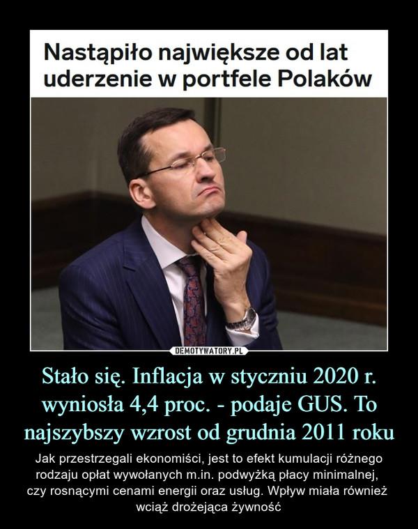 Stało się. Inflacja w styczniu 2020 r. wyniosła 4,4 proc. - podaje GUS. To najszybszy wzrost od grudnia 2011 roku – Jak przestrzegali ekonomiści, jest to efekt kumulacji różnego rodzaju opłat wywołanych m.in. podwyżką płacy minimalnej, czy rosnącymi cenami energii oraz usług. Wpływ miała również wciąż drożejąca żywność Nastąpiło największe od lat uderzenie w portfele Polaków