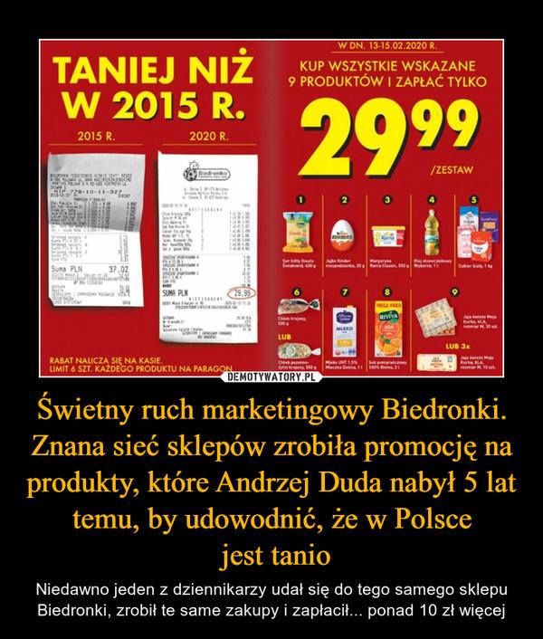 Świetny ruch marketingowy Biedronki. Znana sieć sklepów zrobiła promocję na produkty, które Andrzej Duda nabył 5 lat temu, by udowodnić, że w Polsce jest tanio – Niedawno jeden z dziennikarzy udał się do tego samego sklepu Biedronki, zrobił te same zakupy i zapłacił... ponad 10 zł więcej Taniej niż w 2015 roku Kup wszystkie wskazane 9 produktów i zapøa© tylko 29,99