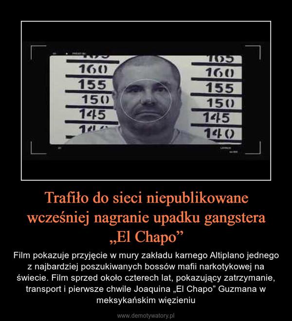 """Trafiło do sieci niepublikowane wcześniej nagranie upadku gangstera""""El Chapo"""" – Film pokazuje przyjęcie w mury zakładu karnego Altiplano jednego z najbardziej poszukiwanych bossów mafii narkotykowej na świecie. Film sprzed około czterech lat, pokazujący zatrzymanie, transport i pierwsze chwile Joaquina """"El Chapo"""" Guzmana w meksykańskim więzieniu"""