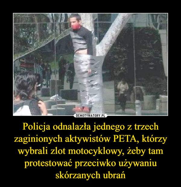 Policja odnalazła jednego z trzech zaginionych aktywistów PETA, którzy wybrali zlot motocyklowy, żeby tam protestować przeciwko używaniu skórzanych ubrań –