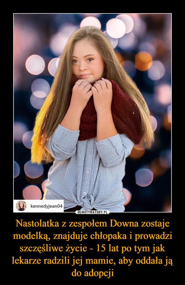 Nastolatka z zespołem Downa zostaje modelką, znajduje chłopaka i prowadzi szczęśliwe życie - 15 lat po tym jak lekarze radzili jej mamie, aby oddała ją do adopcji –