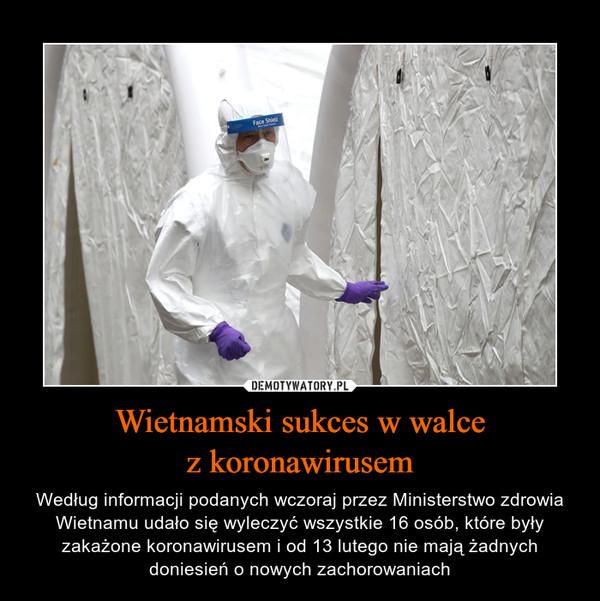 Wietnamski sukces w walcez koronawirusem – Według informacji podanych wczoraj przez Ministerstwo zdrowia Wietnamu udało się wyleczyć wszystkie 16 osób, które były zakażone koronawirusem i od 13 lutego nie mają żadnych doniesień o nowych zachorowaniach
