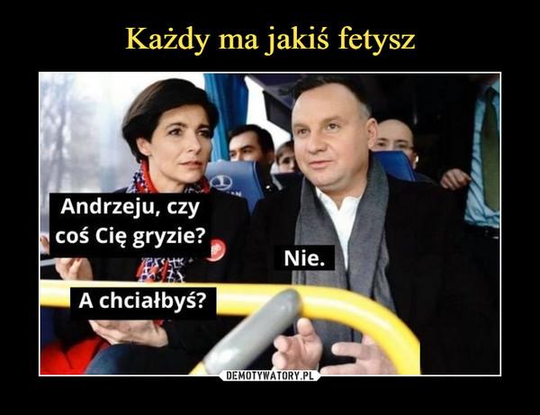 –  Andrzeju, czycoś Cię gryzie?Nie.A chciałbyś?