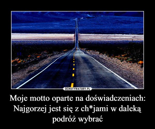 Moje motto oparte na doświadczeniach: Najgorzej jest się z ch*jami w daleką podróż wybrać –