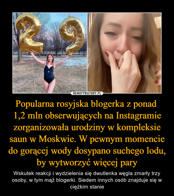 Popularna rosyjska blogerka z ponad 1,2 mln obserwujących na Instagramie zorganizowała urodziny w kompleksie saun w Moskwie. W pewnym momencie do gorącej wody dosypano suchego lodu, by wytworzyć więcej pary – Wskutek reakcji i wydzielenia się dwutlenka węgla zmarły trzy osoby, w tym mąż blogerki. Siedem innych osób znajduje się w ciężkim stanie
