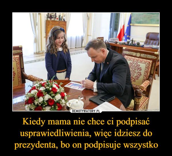 Kiedy mama nie chce ci podpisać usprawiedliwienia, więc idziesz do prezydenta, bo on podpisuje wszystko –