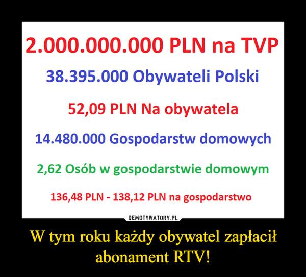 W tym roku każdy obywatel zapłacił abonament RTV! –  2.000.000.000 PLN na TVP38.395.000 Obywateli Polski52,09 PLN Na obywatela14.480.000 Gospodarstw domowych2,62 Osób w gospodarstwie domowym136,48 PLN -138,12 PLN na gospodarstwo