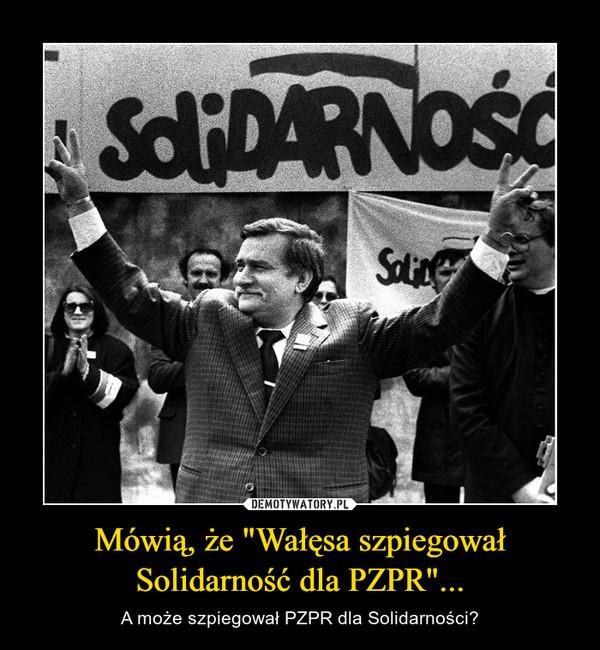 """Mówią, że """"Wałęsa szpiegował Solidarność dla PZPR""""... – A może szpiegował PZPR dla Solidarności?"""