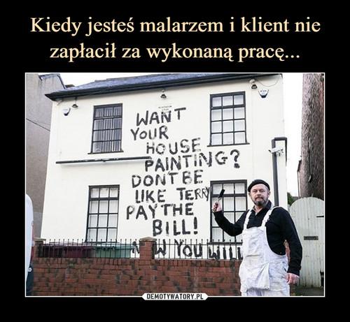 Kiedy jesteś malarzem i klient nie zapłacił za wykonaną pracę...