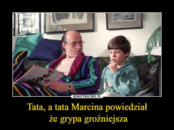 Tata, a tata Marcina powiedział że grypa groźniejsza –