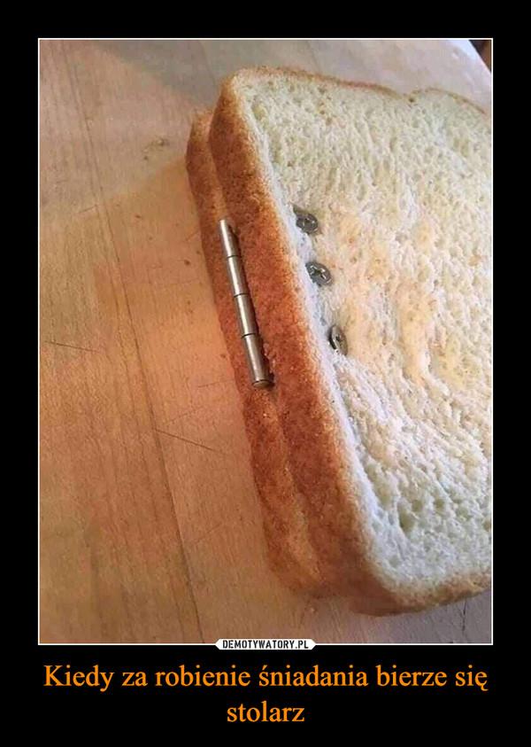 Kiedy za robienie śniadania bierze się stolarz –
