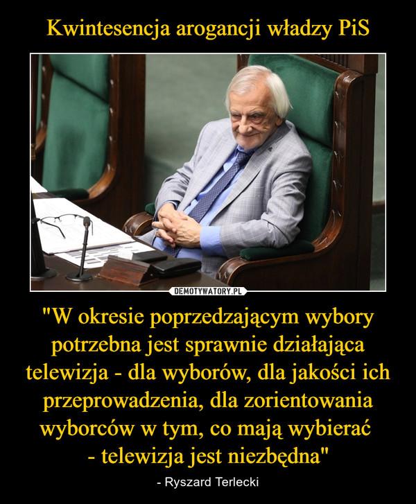 """""""W okresie poprzedzającym wybory potrzebna jest sprawnie działająca telewizja - dla wyborów, dla jakości ich przeprowadzenia, dla zorientowania wyborców w tym, co mają wybierać - telewizja jest niezbędna"""" – - Ryszard Terlecki"""