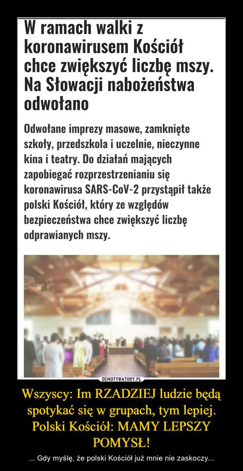 Wszyscy: Im RZADZIEJ ludzie będą spotykać się w grupach, tym lepiej. Polski Kościół: MAMY LEPSZY POMYSŁ!