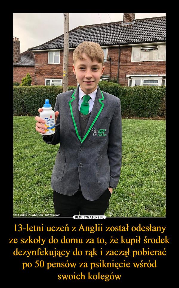 13-letni uczeń z Anglii został odesłany ze szkoły do domu za to, że kupił środek dezynfekujący do rąk i zaczął pobierać po 50 pensów za psiknięcie wśród swoich kolegów –