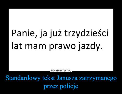 Standardowy tekst Janusza zatrzymanego przez policję