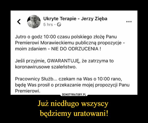 Już niedługo wszyscy będziemy uratowani! –  Ukryte Terapie - Jerzy Zięba5 hrs ·Jutro o godz 10:00 czasu polskiego złożę PanuPremierowi Morawieckiemu publiczną propozycje -moim zdaniem - NIE DO ODRZUCENIA !Jeśli przyjmie, GWARANTUJĘ, że zatrzyma tokoronawirusowe szaleństwo.Pracownicy Służb... czekam na Was o 10:00 rano,będę Was prosił o przekazanie mojej propozycji PanuPremierowi.