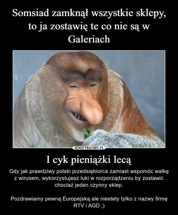 I cyk pieniążki lecą – Gdy jak prawdziwy polski przedsiębiorca zamiast wspomóc walkę z wirusem, wykorzystujesz luki w rozporządzeniu by zostawić chociaż jeden czynny sklep.Pozdrawiamy pewną Europejską ale niestety tylko z nazwy firmę RTV i AGD ;)