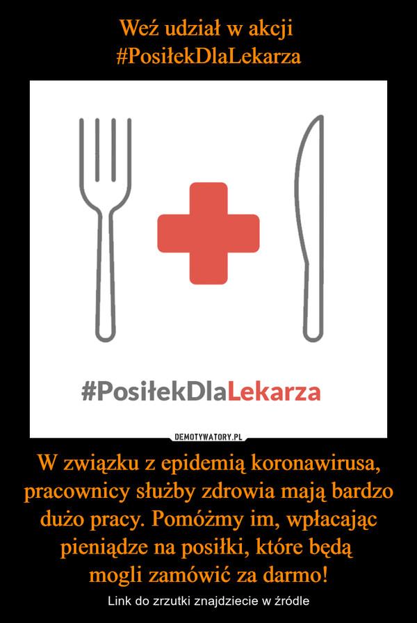 W związku z epidemią koronawirusa, pracownicy służby zdrowia mają bardzo dużo pracy. Pomóżmy im, wpłacając pieniądze na posiłki, które będą mogli zamówić za darmo! – Link do zrzutki znajdziecie w źródle