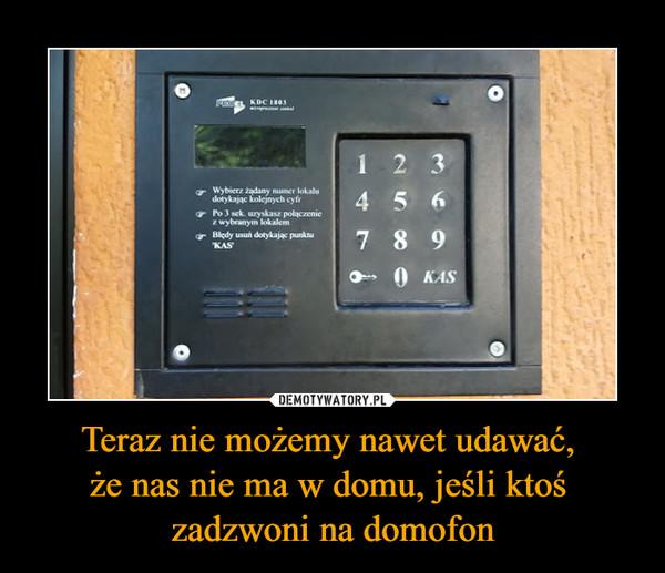 Teraz nie możemy nawet udawać, że nas nie ma w domu, jeśli ktoś zadzwoni na domofon –