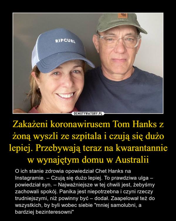 """Zakażeni koronawirusem Tom Hanks z żoną wyszli ze szpitala i czują się dużo lepiej. Przebywają teraz na kwarantannie w wynajętym domu w Australii – O ich stanie zdrowia opowiedział Chet Hanks na Instagramie. – Czują się dużo lepiej. To prawdziwa ulga – powiedział syn. – Najważniejsze w tej chwili jest, żebyśmy zachowali spokój. Panika jest niepotrzebna i czyni rzeczy trudniejszymi, niż powinny być – dodał. Zaapelował też do wszystkich, by byli wobec siebie """"mniej samolubni, a bardziej bezinteresowni"""""""