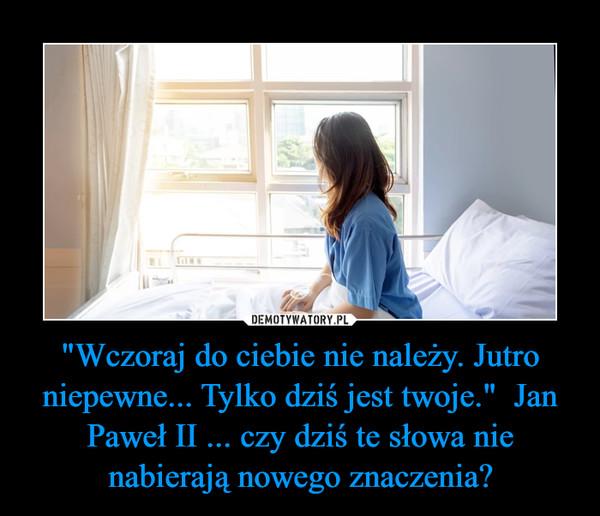 """""""Wczoraj do ciebie nie należy. Jutro niepewne... Tylko dziś jest twoje.""""  Jan Paweł II ... czy dziś te słowa nie nabierają nowego znaczenia? –"""