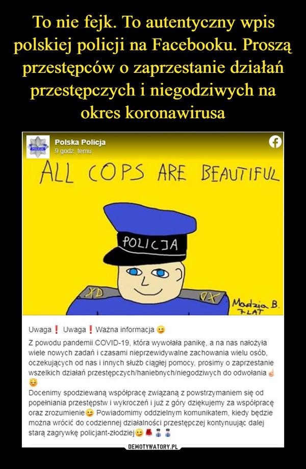 –  Polska Policja9 godz temuALL COPS ARE BEAUTIFULPOLICJAMadzia B.アムATUwaga ! Uwaga ! ważna informacjaZ powodu pandemii COVID-19, która wywołała panikę, a na nas nałożyławiele nowych zadań i czasami nieprzewidywalne zachowania wielu osób,oczekujących od nas i innych służb ciągłej pomocy, prosimy o zaprzestaniewszelkich działań przestępczych/haniebnych/niegodziwych do odwołaniaDocenimy spodziewaną współpracę związaną z powstrzymaniem się odpopełniania przestępstw i wykroczeń i już z góry dziękujemy za współpracęoraz zrozumienie Powiadomimy oddzielnym komunikatem, kiedy będziemożna wrócić do codziennej działalności przestępczej kontynuując dalejstarą zagrywkę policjant-złodzieje :
