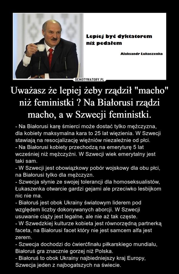 """Uważasz że lepiej żeby rządził """"macho"""" niż feministki ? Na Białorusi rządzi macho, a w Szwecji feministki. – - Na Białorusi karę śmierci może dostać tylko mężczyzna, dla kobiety maksymalna kara to 25 lat więzienia. W Szwecji stawiają na resocjalizację więźniów niezależnie od płci.- Na Białorusi kobiety przechodzą na emeryturę 5 lat wcześniej niż mężczyźni. W Szwecji wiek emerytalny jest taki sam.- W Szwecji jest obowiązkowy pobór wojskowy dla obu płci, na Białorusi tylko dla mężczyzn.- Szwecja słynie ze swojej tolerancji dla homoseksualistów, Łukaszenka otwarcie gardzi gejami ale przeciwko lesbijkom nic nie ma.- Białoruś jest obok Ukrainy światowym liderem pod względem liczby dokonywanych aborcji. W Szwecji usuwanie ciąży jest legalne, ale nie aż tak częste.- W Szwedzkiej kulturze kobieta jest równorzędną partnerką faceta, na Białorusi facet który nie jest samcem alfa jest zerem.- Szwecja dochodzi do ćwierćfinału piłkarskiego mundialu, Białoruś gra znacznie gorzej niż Polska.- Białoruś to obok Ukrainy najbiedniejszy kraj Europy, Szwecja jeden z najbogatszych na świecie."""