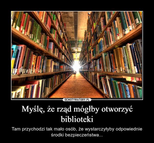 Myślę, że rząd mógłby otworzyć biblioteki – Tam przychodzi tak mało osób, że wystarczyłyby odpowiednie środki bezpieczeństwa...