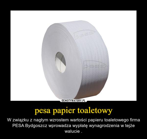 pesa papier toaletowy – W związku z nagłym wzrostem wartości papieru toaletowego firma PESA Bydgoszcz wprowadza wypłatę wynagrodzenia w tejże walucie .