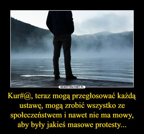 Kur#@, teraz mogą przegłosować każdą ustawę, mogą zrobić wszystko ze społeczeństwem i nawet nie ma mowy, aby były jakieś masowe protesty... –