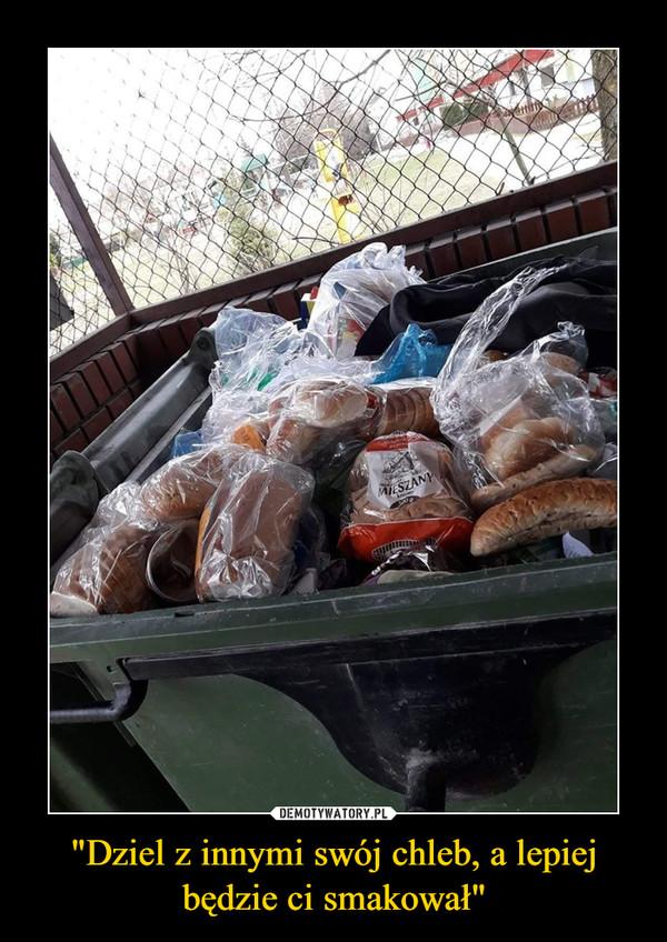 """""""Dziel z innymi swój chleb, a lepiej będzie ci smakował"""" –"""