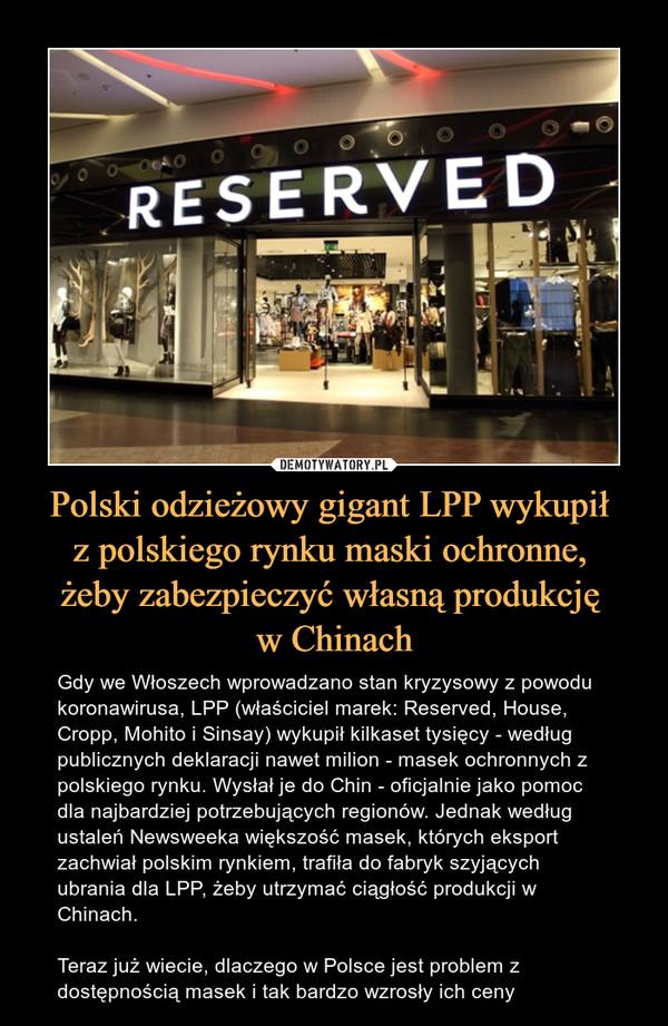 Polski odzieżowy gigant LPP wykupił z polskiego rynku maski ochronne, żeby zabezpieczyć własną produkcję w Chinach – Gdy we Włoszech wprowadzano stan kryzysowy z powodu koronawirusa, LPP (właściciel marek: Reserved, House, Cropp, Mohito i Sinsay) wykupił kilkaset tysięcy - według publicznych deklaracji nawet milion - masek ochronnych z polskiego rynku. Wysłał je do Chin - oficjalnie jako pomoc dla najbardziej potrzebujących regionów. Jednak według ustaleń Newsweeka większość masek, których eksport zachwiał polskim rynkiem, trafiła do fabryk szyjących ubrania dla LPP, żeby utrzymać ciągłość produkcji w Chinach.Teraz już wiecie, dlaczego w Polsce jest problem z dostępnością masek i tak bardzo wzrosły ich ceny