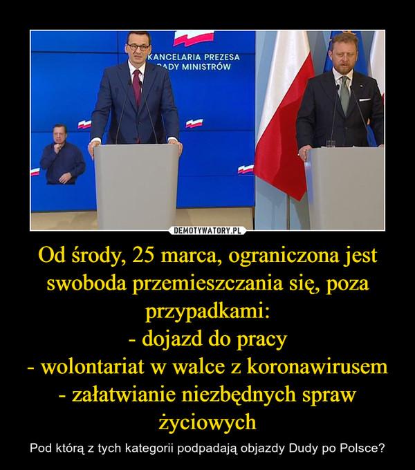 Od środy, 25 marca, ograniczona jest swoboda przemieszczania się, poza przypadkami:- dojazd do pracy- wolontariat w walce z koronawirusem- załatwianie niezbędnych spraw życiowych – Pod którą z tych kategorii podpadają objazdy Dudy po Polsce?