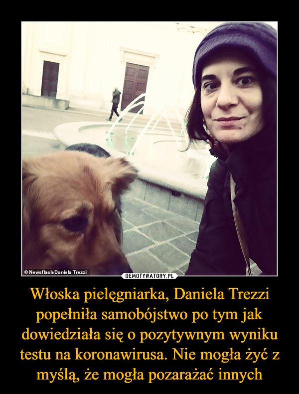 Włoska pielęgniarka, Daniela Trezzi popełniła samobójstwo po tym jak dowiedziała się o pozytywnym wyniku testu na koronawirusa. Nie mogła żyć z myślą, że mogła pozarażać innych –