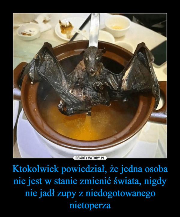 Ktokolwiek powiedział, że jedna osoba nie jest w stanie zmienić świata, nigdy nie jadł zupy z niedogotowanego nietoperza –