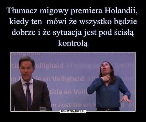 Tłumacz migowy premiera Holandii,  kiedy ten  mówi że wszystko będzie dobrze i że sytuacja jest pod ścisłą kontrolą