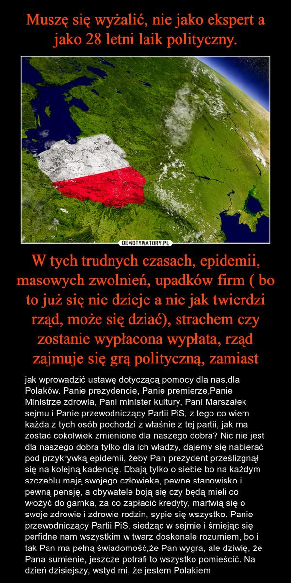 W tych trudnych czasach, epidemii, masowych zwolnień, upadków firm ( bo to już się nie dzieje a nie jak twierdzi rząd, może się dziać), strachem czy zostanie wypłacona wypłata, rząd zajmuje się grą polityczną, zamiast – jak wprowadzić ustawę dotyczącą pomocy dla nas,dla Polaków. Panie prezydencie, Panie premierze,Panie Ministrze zdrowia, Pani minister kultury, Pani Marszałek sejmu i Panie przewodniczący Partii PiS, z tego co wiem każda z tych osób pochodzi z właśnie z tej partii, jak ma zostać cokolwiek zmienione dla naszego dobra? Nic nie jest dla naszego dobra tylko dla ich władzy, dajemy się nabierać pod przykrywką epidemii, żeby Pan prezydent prześlizgnął się na kolejną kadencję. Dbają tylko o siebie bo na każdym szczeblu mają swojego człowieka, pewne stanowisko i pewną pensję, a obywatele boją się czy będą mieli co włożyć do garnka, za co zapłacić kredyty, martwią się o swoje zdrowie i zdrowie rodzin, sypie się wszystko. Panie przewodniczący Partii PiS, siedząc w sejmie i śmiejąc się perfidne nam wszystkim w twarz doskonale rozumiem, bo i tak Pan ma pełną świadomość,że Pan wygra, ale dziwię, że Pana sumienie, jeszcze potrafi to wszystko pomieścić. Na dzień dzisiejszy, wstyd mi, że jestem Polakiem