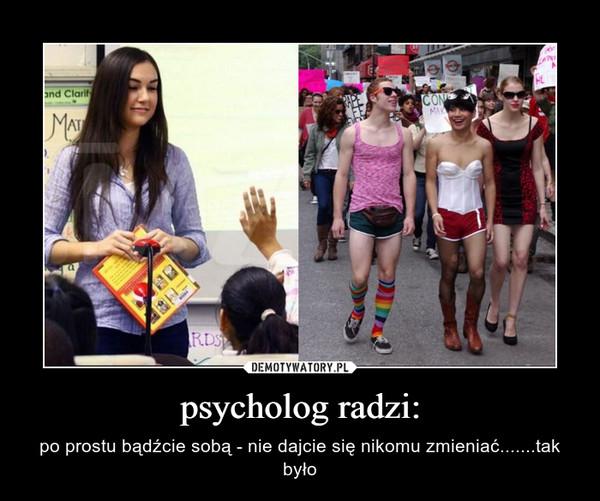 psycholog radzi: – po prostu bądźcie sobą - nie dajcie się nikomu zmieniać.......tak było