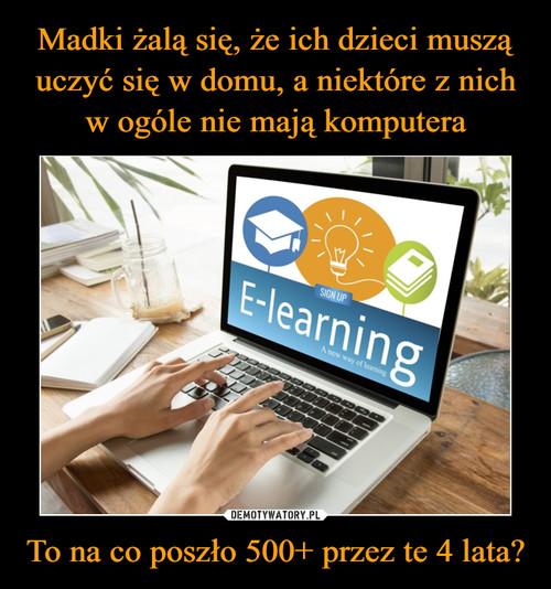 Madki żalą się, że ich dzieci muszą uczyć się w domu, a niektóre z nich w ogóle nie mają komputera To na co poszło 500+ przez te 4 lata?