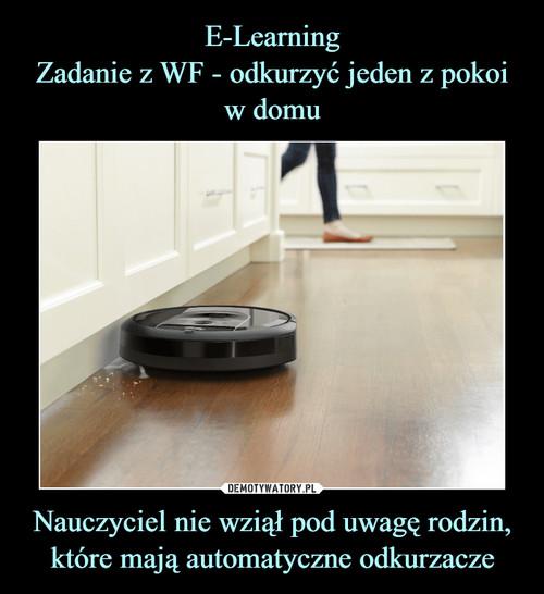 E-Learning Zadanie z WF - odkurzyć jeden z pokoi w domu Nauczyciel nie wziął pod uwagę rodzin, które mają automatyczne odkurzacze