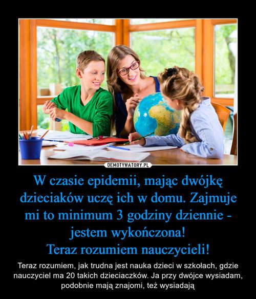 W czasie epidemii, mając dwójkę dzieciaków uczę ich w domu. Zajmuje mi to minimum 3 godziny dziennie - jestem wykończona! Teraz rozumiem nauczycieli!